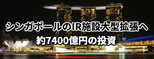 シンガポールのIR複合施設2社を大幅拡張!約7400億円を追加投資