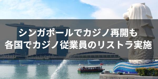 シンガポールでカジノ再開も各国でカジノ従業員のリストラ実施
